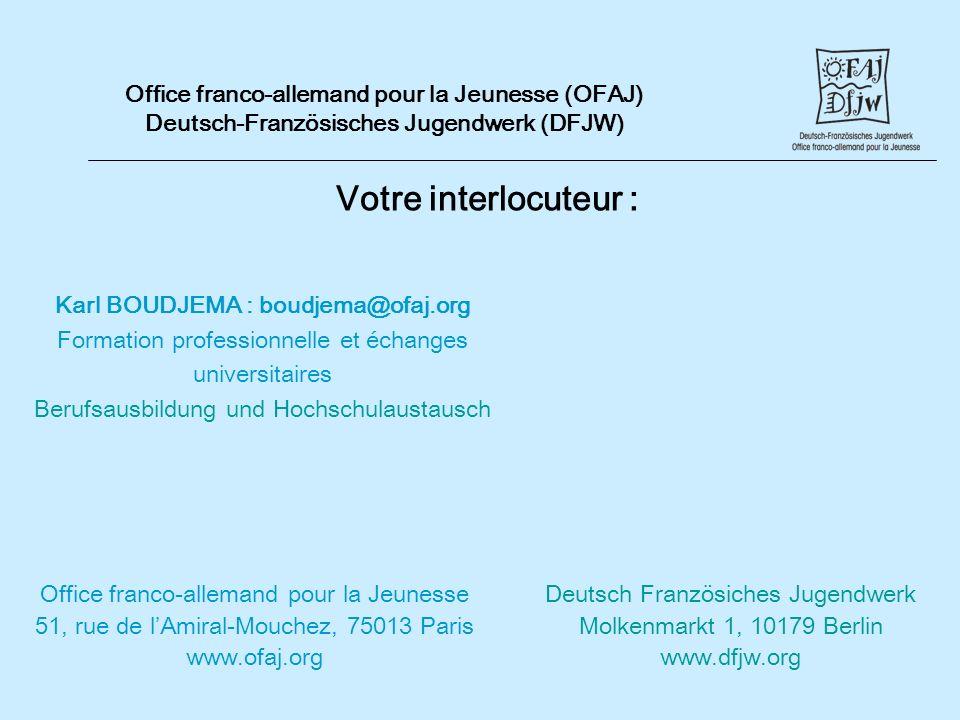 Votre interlocuteur : Office franco-allemand pour la Jeunesse (OFAJ) Deutsch-Französisches Jugendwerk (DFJW) Office franco-allemand pour la Jeunesse 51, rue de lAmiral-Mouchez, 75013 Paris www.ofaj.org Karl BOUDJEMA : boudjema@ofaj.org Formation professionnelle et échanges universitaires Berufsausbildung und Hochschulaustausch Deutsch Französiches Jugendwerk Molkenmarkt 1, 10179 Berlin www.dfjw.org