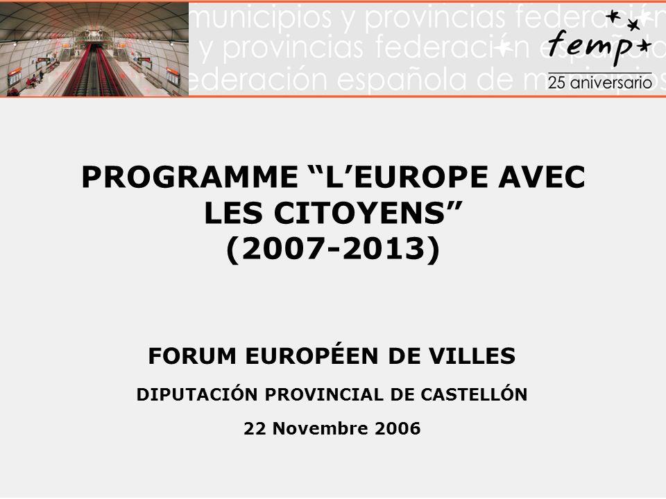 PROGRAMME LEUROPE AVEC LES CITOYENS (2007-2013) FORUM EUROPÉEN DE VILLES DIPUTACIÓN PROVINCIAL DE CASTELLÓN 22 Novembre 2006