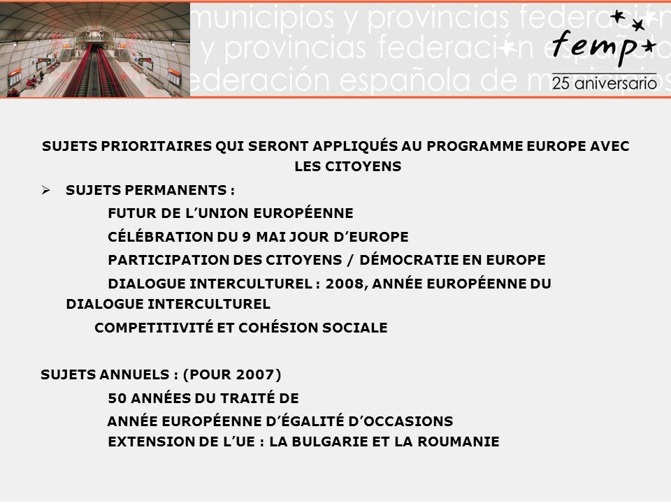 SUJETS PRIORITAIRES QUI SERONT APPLIQUÉS AU PROGRAMME EUROPE AVEC LES CITOYENS SUJETS PERMANENTS : FUTUR DE LUNION EUROPÉENNE CÉLÉBRATION DU 9 MAI JOUR DEUROPE PARTICIPATION DES CITOYENS / DÉMOCRATIE EN EUROPE DIALOGUE INTERCULTUREL : 2008, ANNÉE EUROPÉENNE DU DIALOGUE INTERCULTUREL COMPETITIVITÉ ET COHÉSION SOCIALE SUJETS ANNUELS : (POUR 2007) 50 ANNÉES DU TRAITÉ DE ANNÉE EUROPÉENNE DÉGALITÉ DOCCASIONS EXTENSION DE LUE : LA BULGARIE ET LA ROUMANIE