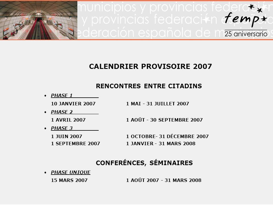 CALENDRIER PROVISOIRE 2007 RENCONTRES ENTRE CITADINS PHASE 1 10 JANVIER 2007 1 MAI - 31 JUILLET 2007 PHASE 2 1 AVRIL 2007 1 AOÛT - 30 SEPTEMBRE 2007 PHASE 3 1 JUIN 2007 1 OCTOBRE- 31 DÉCEMBRE 2007 1 SEPTEMBRE 2007 1 JANVIER - 31 MARS 2008 CONFERÉNCES, SÉMINAIRES PHASE UNIQUE 15 MARS 20071 AOÛT 2007 - 31 MARS 2008