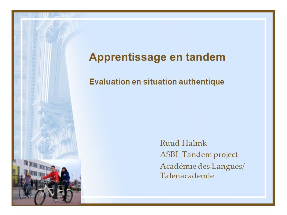 Apprentissage en tandem Evaluation en situation authentique Ruud Halink ASBL Tandem project Académie des Langues/ Talenacademie