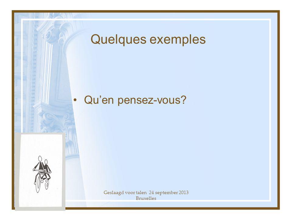 Geslaagd voor talen 24 september 2013 Bruxelles Quelques exemples Quen pensez-vous