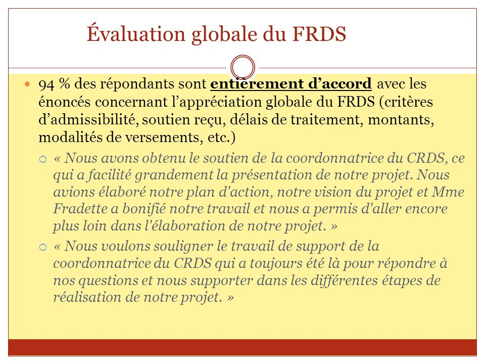 Évaluation globale du FRDS 94 % des répondants sont entièrement daccord avec les énoncés concernant lappréciation globale du FRDS (critères dadmissibi