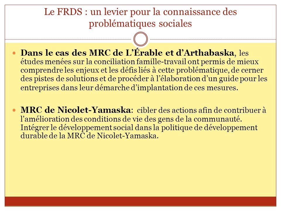 Le FRDS : un levier pour la connaissance des problématiques sociales Dans le cas des MRC de LÉrable et dArthabaska, les études menées sur la conciliat