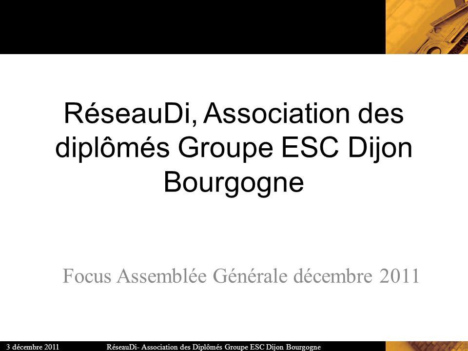 RéseauDi- Association des Diplômés Groupe ESC Dijon Bourgogne3 décembre 2011 RéseauDi, Association des diplômés Groupe ESC Dijon Bourgogne Focus Assem