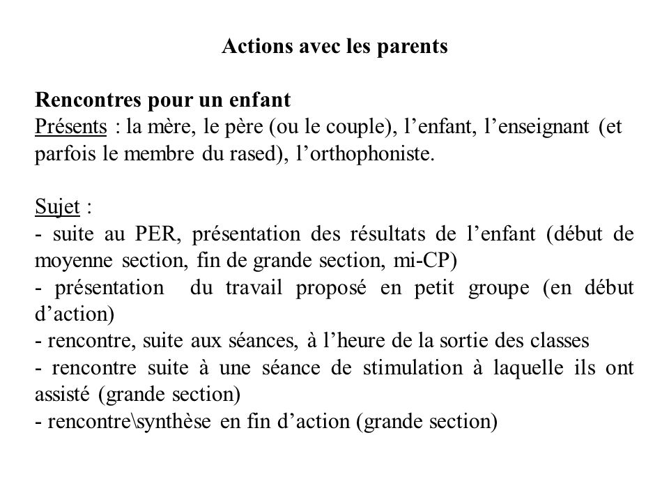 Actions avec les parents Rencontres pour un enfant Présents : la mère, le père (ou le couple), lenfant, lenseignant (et parfois le membre du rased), lorthophoniste.