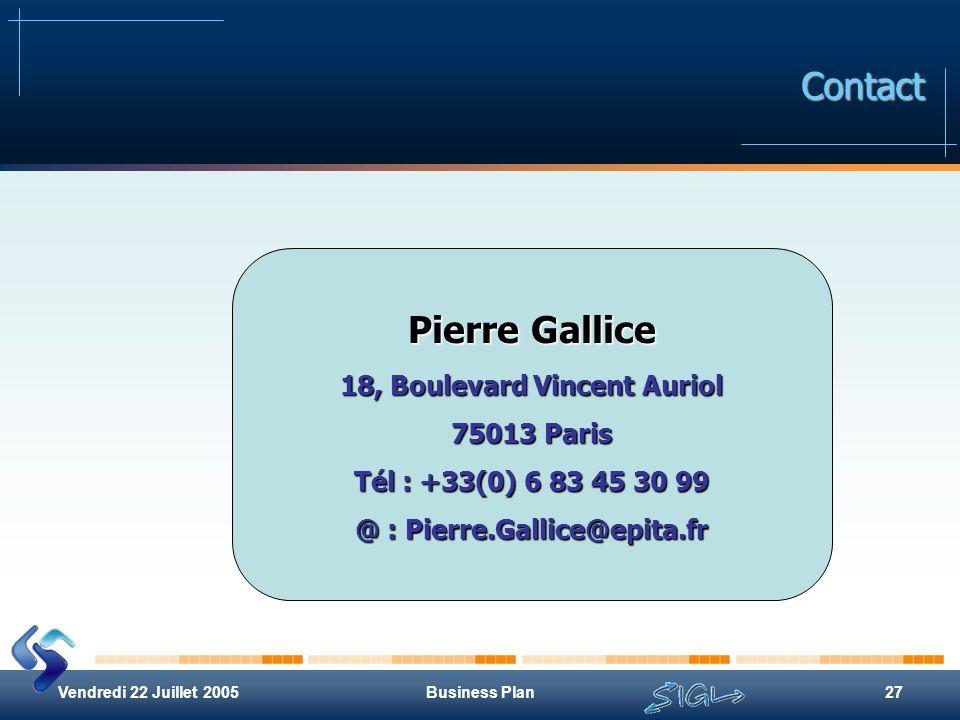 Vendredi 22 Juillet 2005Business Plan27 Contact Pierre Gallice 18, Boulevard Vincent Auriol 75013 Paris Tél : +33(0) 6 83 45 30 99 @ : Pierre.Gallice@