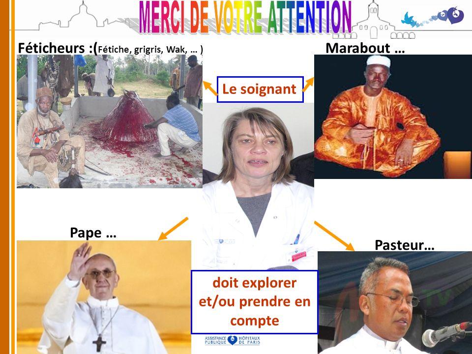 Féticheurs :( Fétiche, grigris, Wak, … ) Marabout … Pape … Pasteur… Le soignant doit explorer et/ou prendre en compte