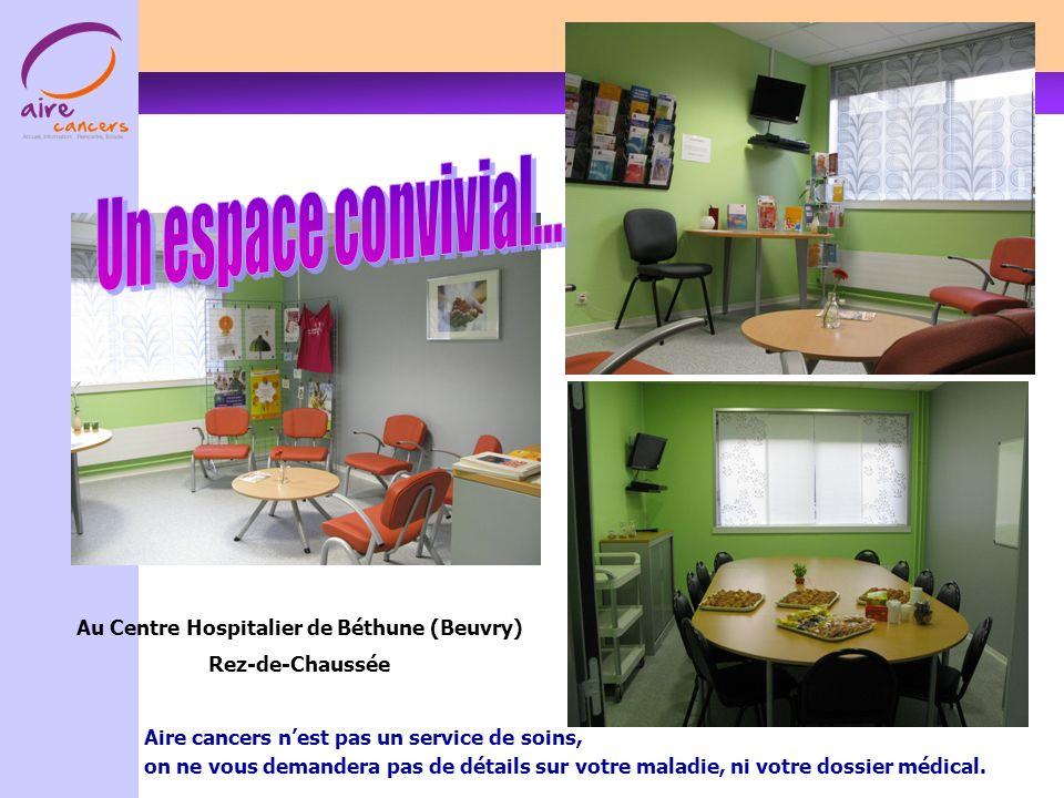 Au Centre Hospitalier de Béthune (Beuvry) Rez-de-Chaussée Aire cancers nest pas un service de soins, on ne vous demandera pas de détails sur votre maladie, ni votre dossier médical.
