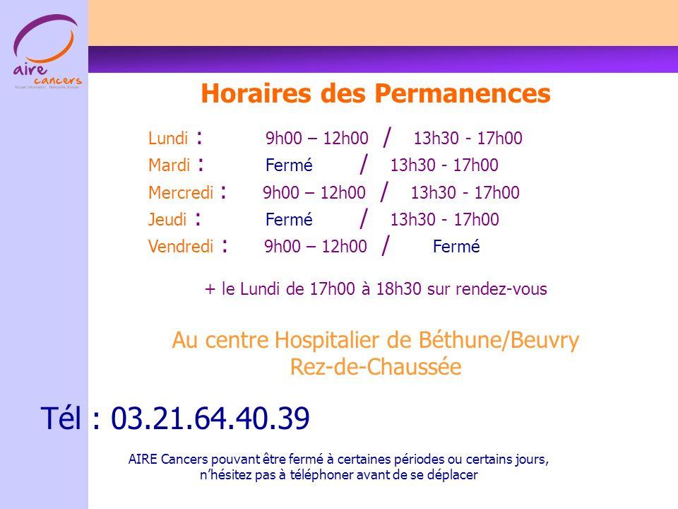 Horaires des Permanences Lundi : 9h00 – 12h00 / 13h30 - 17h00 Mardi : Fermé / 13h30 - 17h00 Mercredi : 9h00 – 12h00 / 13h30 - 17h00 Jeudi : Fermé / 13h30 - 17h00 Vendredi : 9h00 – 12h00 / Fermé + le Lundi de 17h00 à 18h30 sur rendez-vous Au centre Hospitalier de Béthune/Beuvry Rez-de-Chaussée Tél : 03.21.64.40.39 AIRE Cancers pouvant être fermé à certaines périodes ou certains jours, nhésitez pas à téléphoner avant de se déplacer