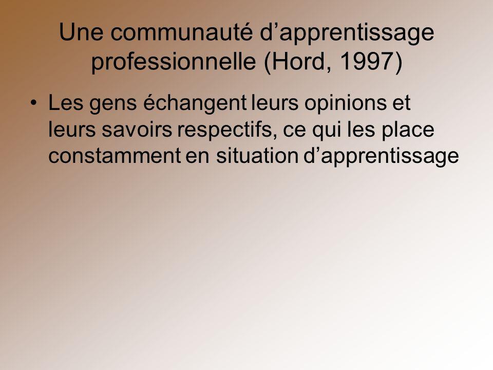 Une communauté dapprentissage professionnelle (Hord, 1997) Les gens échangent leurs opinions et leurs savoirs respectifs, ce qui les place constamment