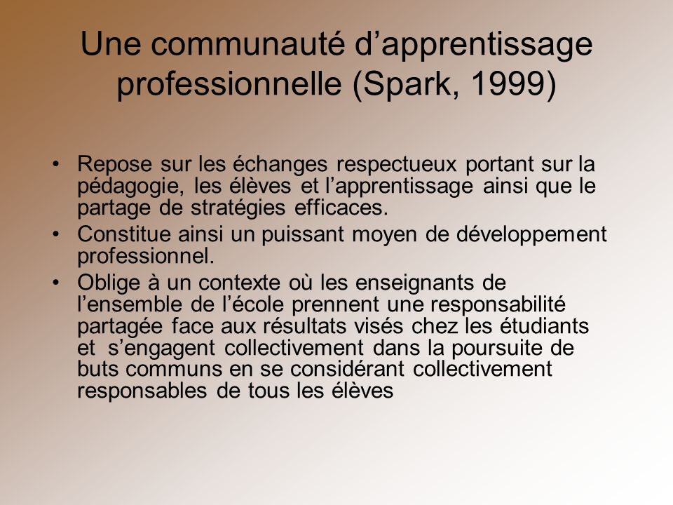 Une communauté dapprentissage professionnelle (Spark, 1999) Repose sur les échanges respectueux portant sur la pédagogie, les élèves et lapprentissage