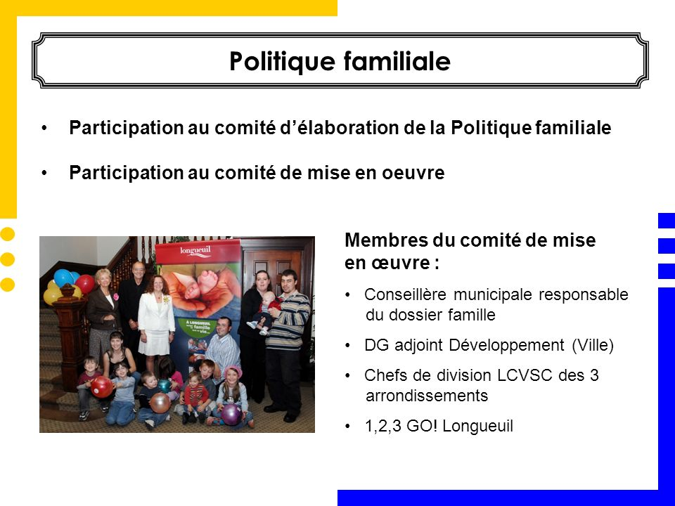 Politique familiale Membres du comité de mise en œuvre : Conseillère municipale responsable du dossier famille DG adjoint Développement (Ville) Chefs