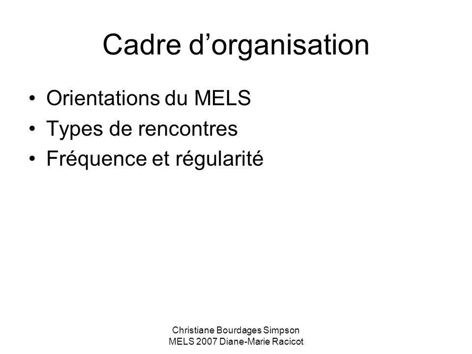 Christiane Bourdages Simpson MELS 2007 Diane-Marie Racicot Cadre dorganisation Orientations du MELS Types de rencontres Fréquence et régularité