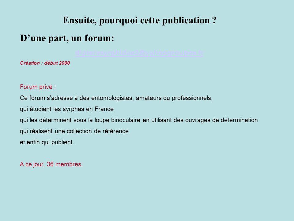 Ensuite, pourquoi cette publication ? Dune part, un forum: dipterasyrphidae2@yahoogroupes.fr Création : début 2000 Forum privé : Ce forum s'adresse à