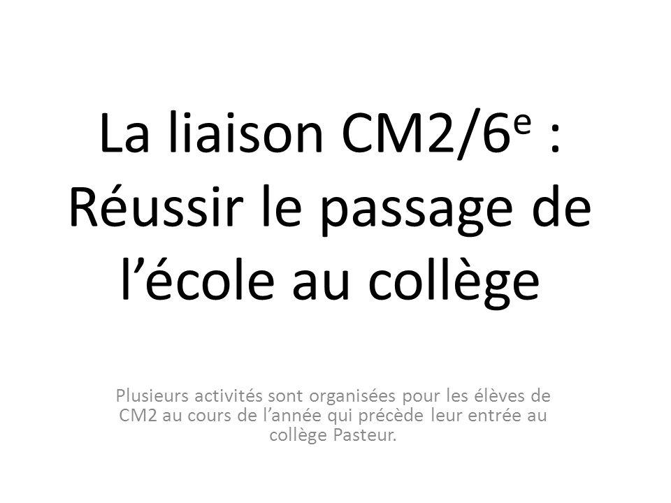 La liaison CM2/6 e : Réussir le passage de lécole au collège Plusieurs activités sont organisées pour les élèves de CM2 au cours de lannée qui précède