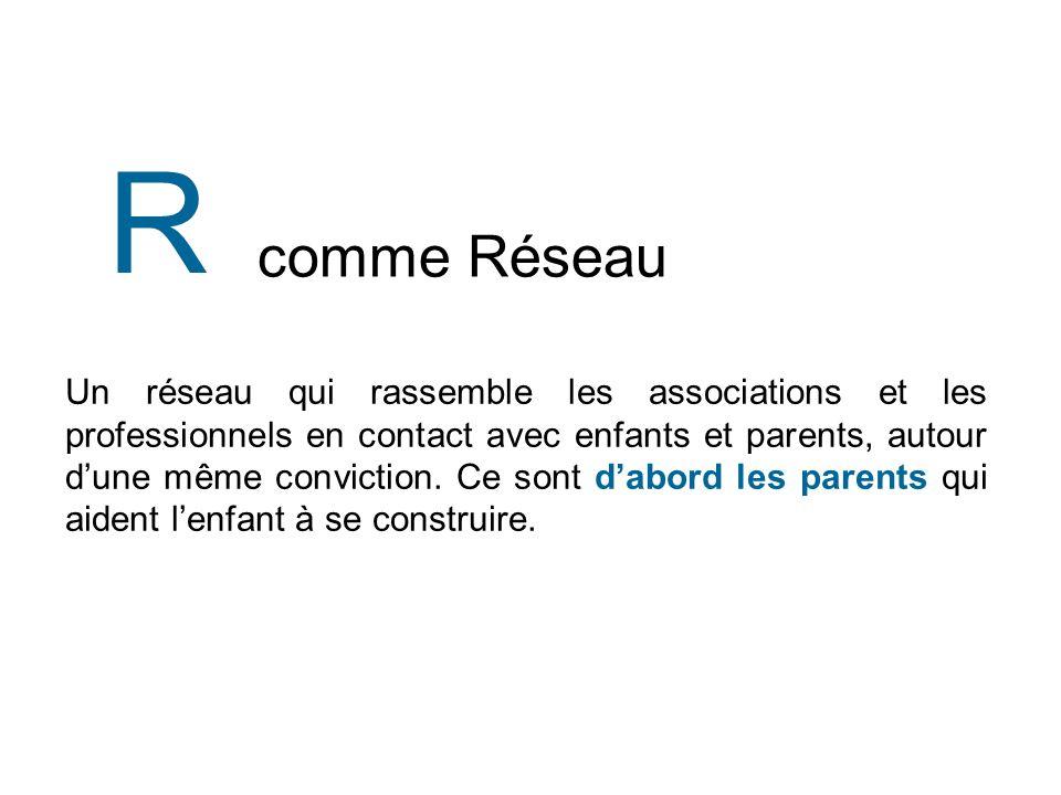 comme Réseau R Un réseau qui rassemble les associations et les professionnels en contact avec enfants et parents, autour dune même conviction.
