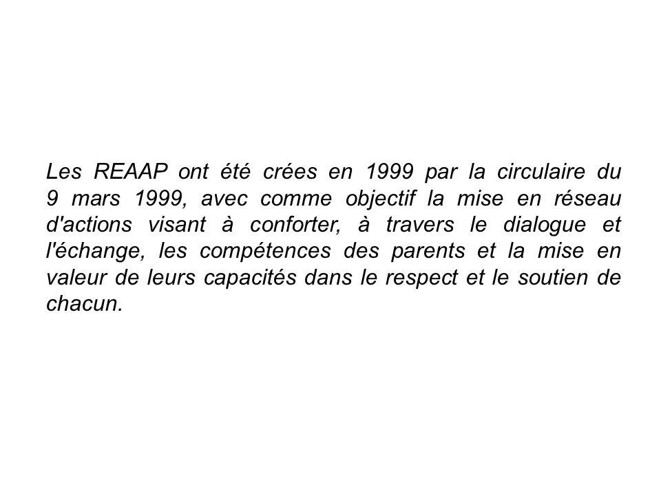 Les REAAP ont été crées en 1999 par la circulaire du 9 mars 1999, avec comme objectif la mise en réseau d actions visant à conforter, à travers le dialogue et l échange, les compétences des parents et la mise en valeur de leurs capacités dans le respect et le soutien de chacun.