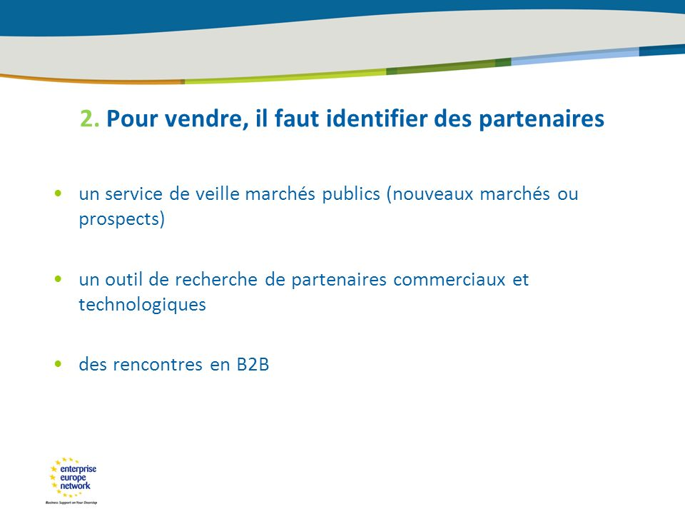 2. Pour vendre, il faut identifier des partenaires un service de veille marchés publics (nouveaux marchés ou prospects) un outil de recherche de parte
