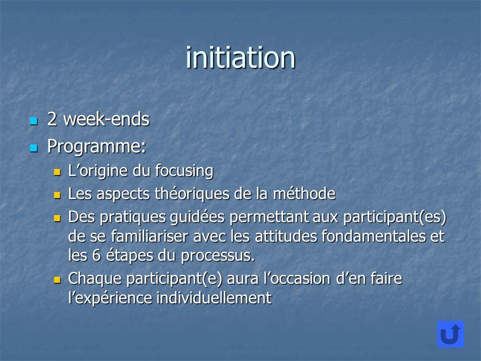 initiation 2 week-ends 2 week-ends Programme: Programme: Lorigine du focusing Lorigine du focusing Les aspects théoriques de la méthode Les aspects théoriques de la méthode Des pratiques guidées permettant aux participant(es) de se familiariser avec les attitudes fondamentales et les 6 étapes du processus.