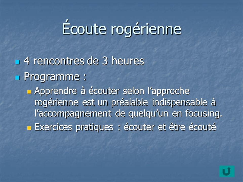 Écoute rogérienne 4 rencontres de 3 heures 4 rencontres de 3 heures Programme : Programme : Apprendre à écouter selon lapproche rogérienne est un préalable indispensable à laccompagnement de quelquun en focusing.