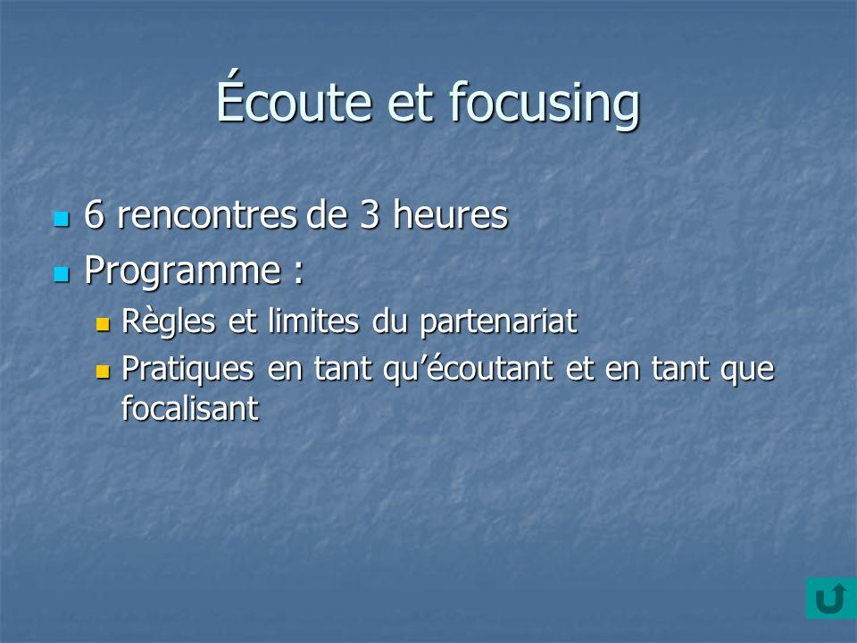 Écoute et focusing 6 rencontres de 3 heures 6 rencontres de 3 heures Programme : Programme : Règles et limites du partenariat Règles et limites du par