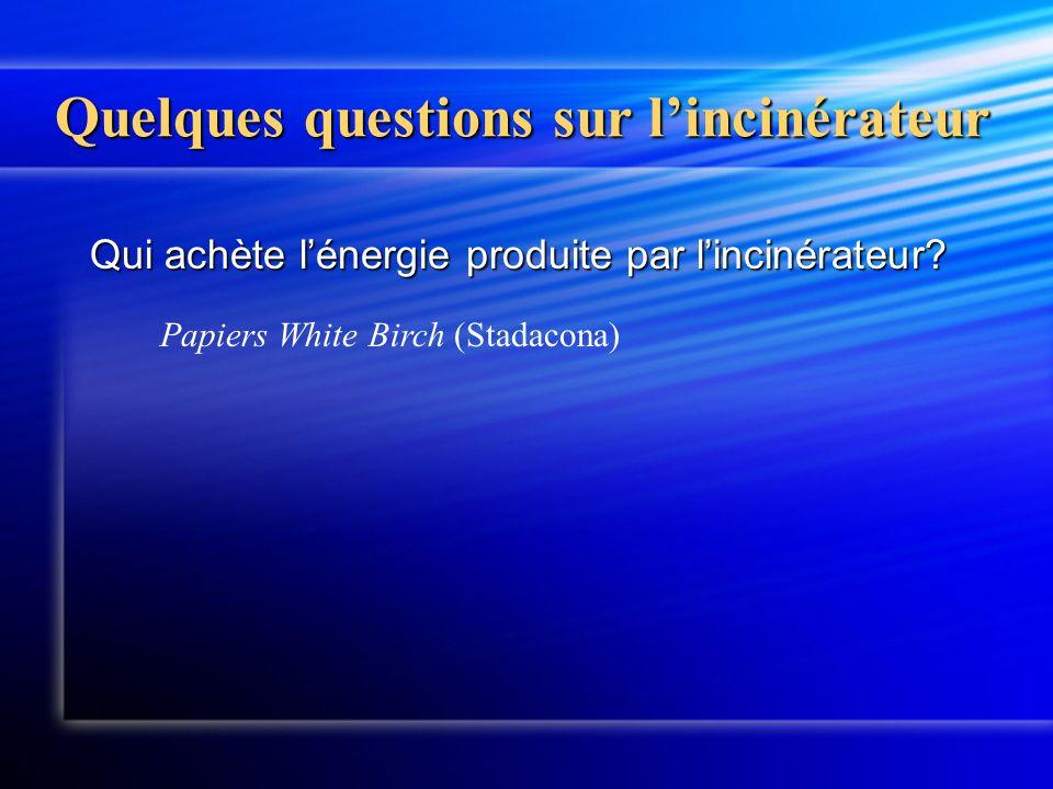 Quelques questions sur lincinérateur Qui achète lénergie produite par lincinérateur? Papiers White Birch (Stadacona)