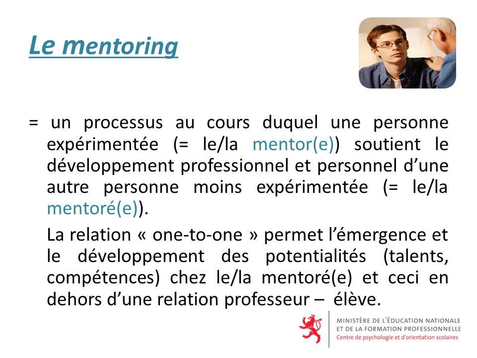 Le m entoring = un processus au cours duquel une personne expérimentée (= le/la mentor(e)) soutient le développement professionnel et personnel dune autre personne moins expérimentée (= le/la mentoré(e)).
