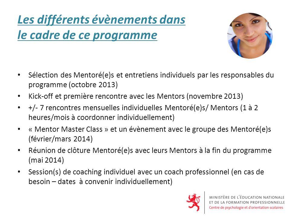 Les différents évènements dans le cadre de ce programme Sélection des Mentoré(e)s et entretiens individuels par les responsables du programme (octobre 2013) Kick-off et première rencontre avec les Mentors (novembre 2013) +/- 7 rencontres mensuelles individuelles Mentoré(e)s/ Mentors (1 à 2 heures/mois à coordonner individuellement) « Mentor Master Class » et un évènement avec le groupe des Mentoré(e)s (février/mars 2014) Réunion de clôture Mentoré(e)s avec leurs Mentors à la fin du programme (mai 2014) Session(s) de coaching individuel avec un coach professionnel (en cas de besoin – dates à convenir individuellement)
