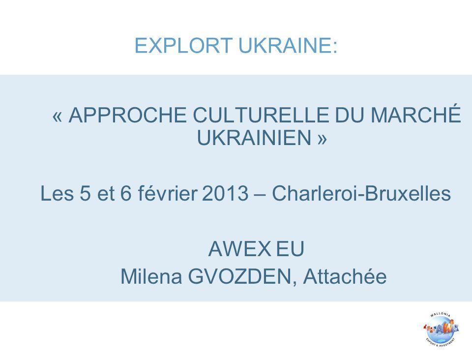 EXPLORT UKRAINE: « APPROCHE CULTURELLE DU MARCHÉ UKRAINIEN » Les 5 et 6 février 2013 – Charleroi-Bruxelles AWEX EU Milena GVOZDEN, Attachée