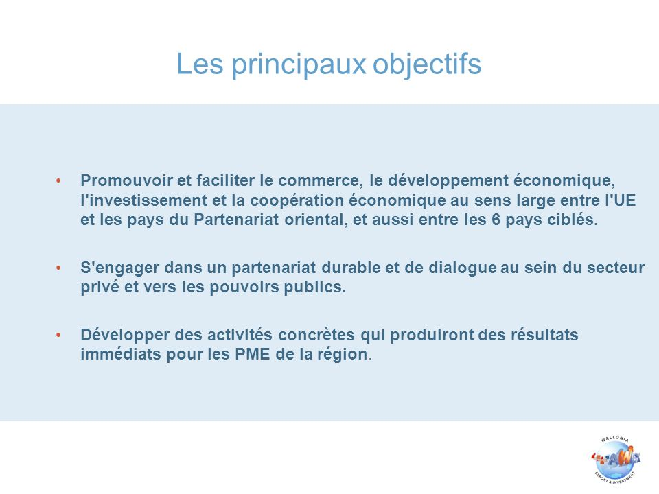 Conférence sur linvestissement Le concept de la conférence sur l investissement est double et organisé de manière semblable aux rencontres B2B: D une part, l identification des entreprises européennes qui pourraient avoir un intérêt à investir dans les pays du Partenariat oriental, les emmener là-bas et organiser des rencontres avec d éventuels partenaires locaux (PME) D autre part, ces forums seront l occasion d analyser le climat d investissement dans la région, proposer des mesures pour améliorer l attractivité qui permettront de montrer le rôle que joue l Union européenne.