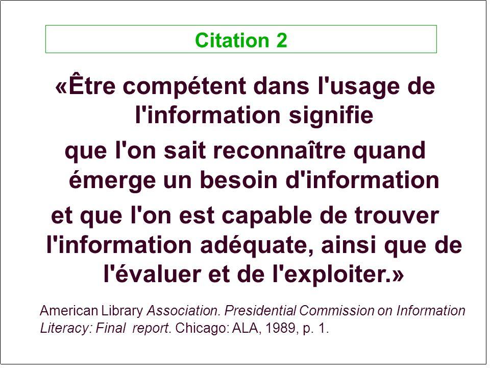 «Être compétent dans l usage de l information signifie que l on sait reconnaître quand émerge un besoin d information et que l on est capable de trouver l information adéquate, ainsi que de l évaluer et de l exploiter.» American Library Association.