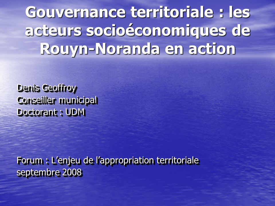 Gouvernance territoriale : les acteurs socioéconomiques de Rouyn-Noranda en action Denis Geoffroy Conseiller municipal Doctorant : UDM Forum : Lenjeu de lappropriation territoriale septembre 2008 Denis Geoffroy Conseiller municipal Doctorant : UDM Forum : Lenjeu de lappropriation territoriale septembre 2008