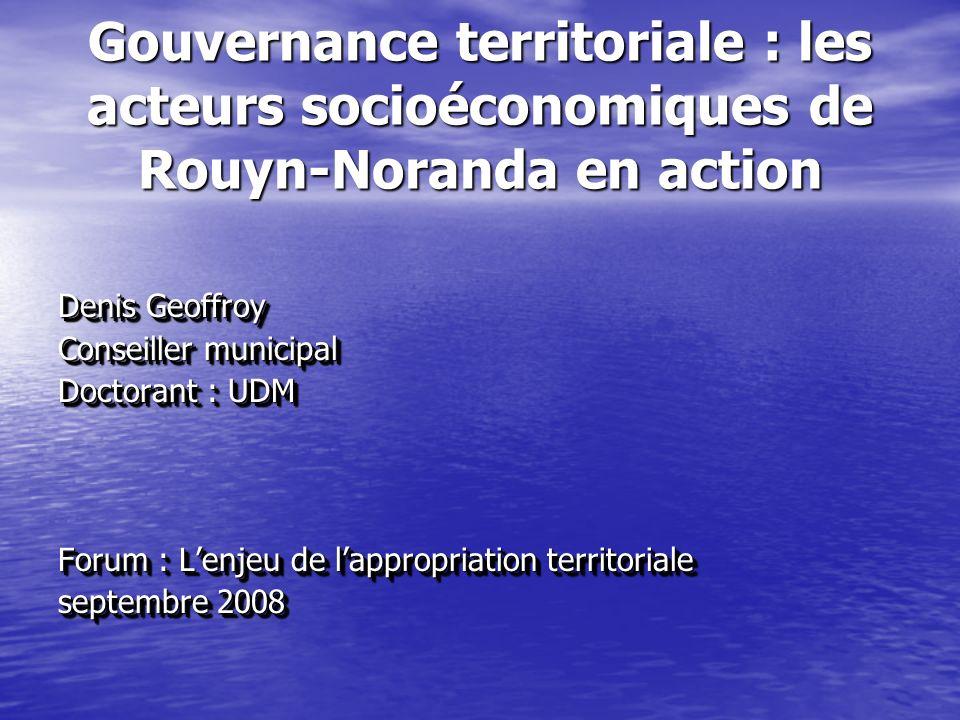 Gouvernance territoriale : les acteurs socioéconomiques de Rouyn-Noranda en action Denis Geoffroy Conseiller municipal Doctorant : UDM Forum : Lenjeu