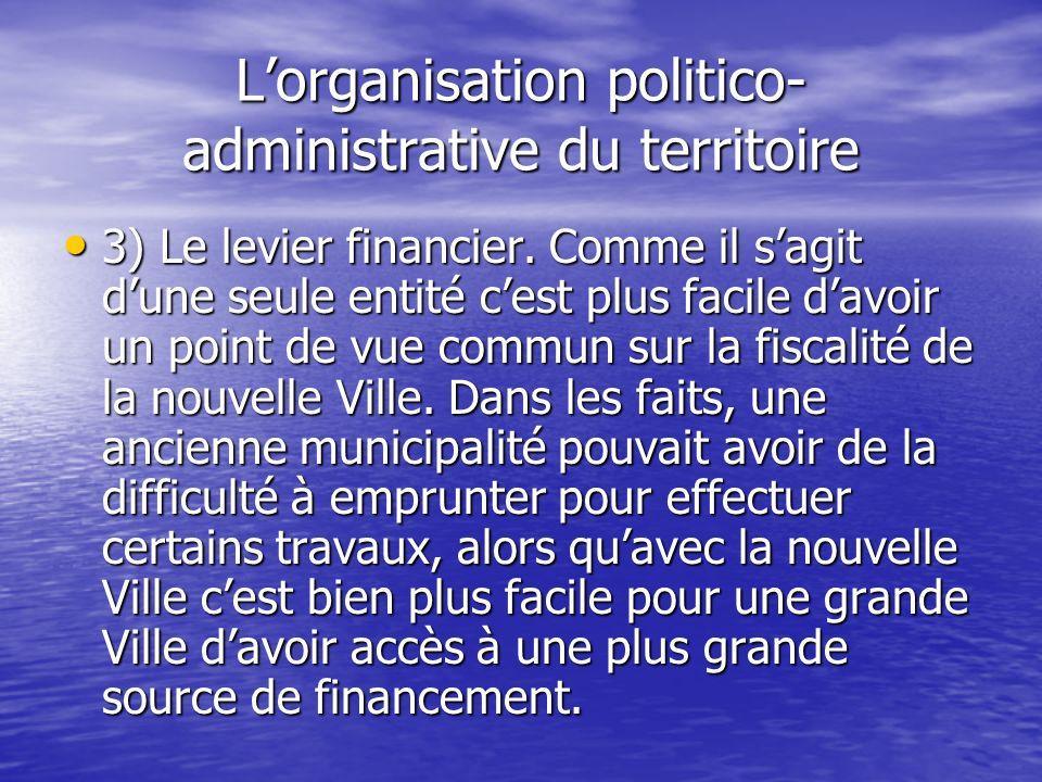 Lorganisation politico- administrative du territoire 3) Le levier financier. Comme il sagit dune seule entité cest plus facile davoir un point de vue