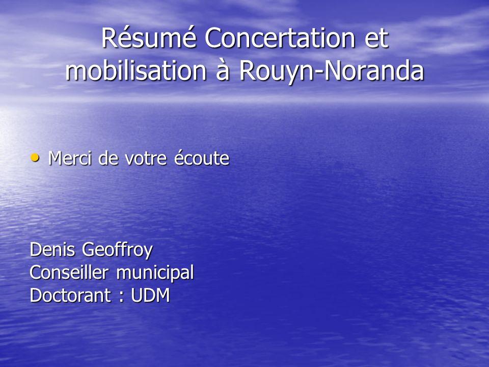 Résumé Concertation et mobilisation à Rouyn-Noranda Merci de votre écoute Merci de votre écoute Denis Geoffroy Conseiller municipal Doctorant : UDM