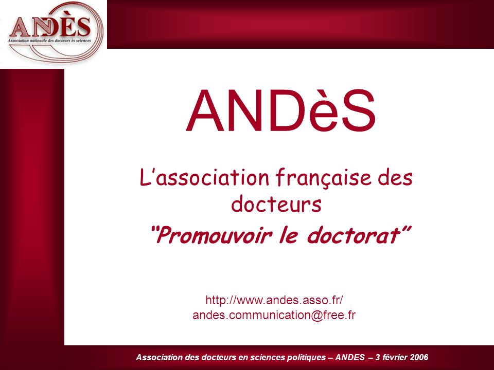 Association des docteurs en sciences politiques – ANDES – 3 février 2006 ANDèS Lassociation française des docteurs Promouvoir le doctorat http://www.andes.asso.fr/ andes.communication@free.fr
