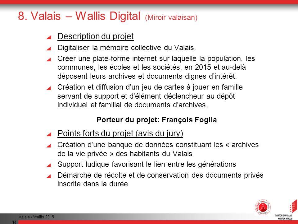 Valais / Wallis 2015 14 8. Valais – Wallis Digital (Miroir valaisan) Description du projet Digitaliser la mémoire collective du Valais. Créer une plat