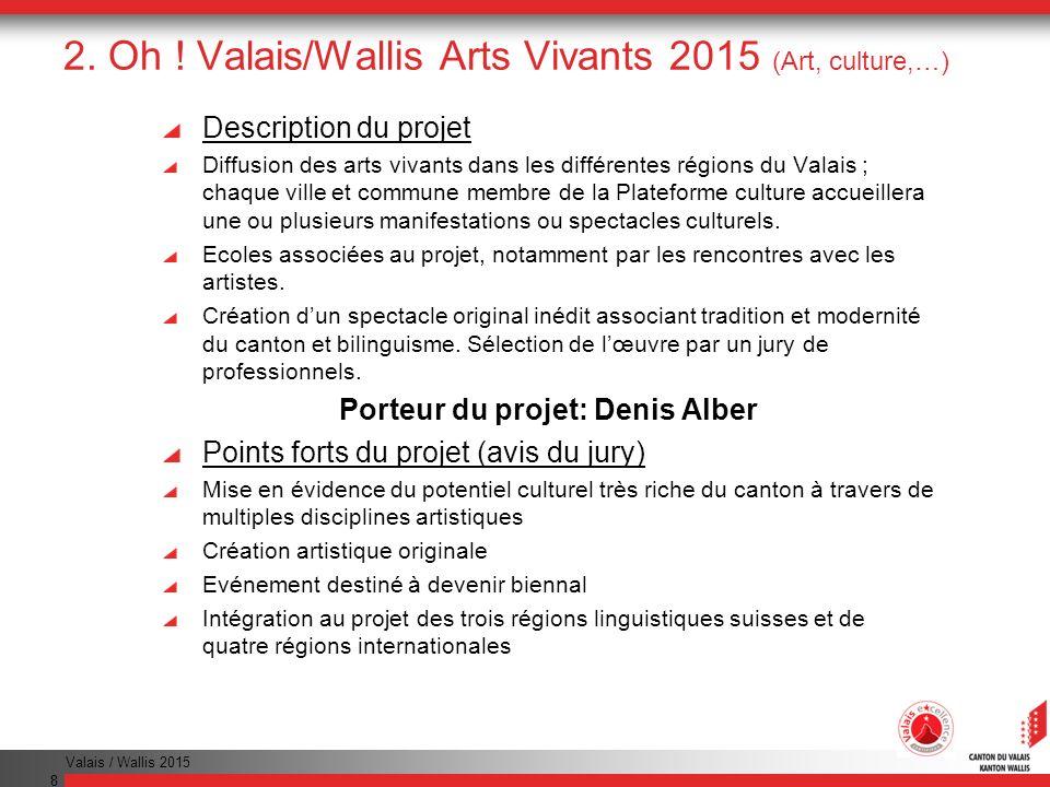 Valais / Wallis 2015 8 2. Oh ! Valais/Wallis Arts Vivants 2015 (Art, culture,…) Description du projet Diffusion des arts vivants dans les différentes
