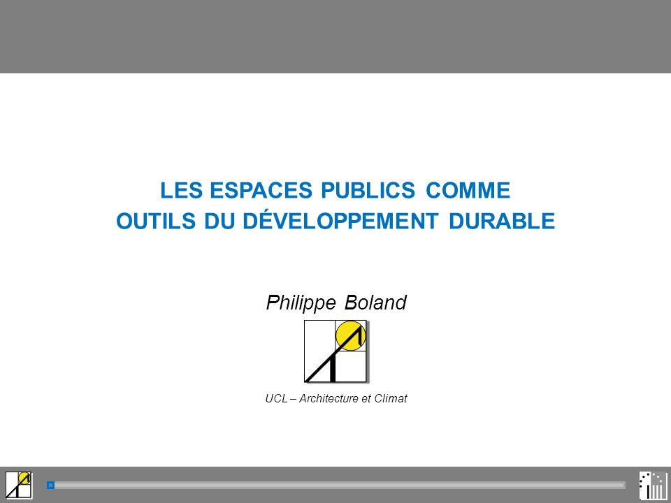 LES ESPACES PUBLICS COMME OUTILS DU DÉVELOPPEMENT DURABLE Philippe Boland UCL – Architecture et Climat