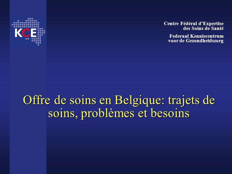 Offre de soins en Belgique: trajets de soins, problèmes et besoins Centre Fédéral dExpertise des Soins de Santé Federaal Kenniscentrum voor de Gezondh