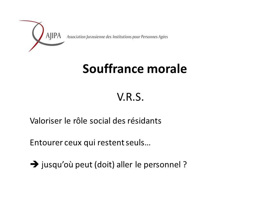 Souffrance morale V.R.S. Valoriser le rôle social des résidants Entourer ceux qui restent seuls… jusquoù peut (doit) aller le personnel ?