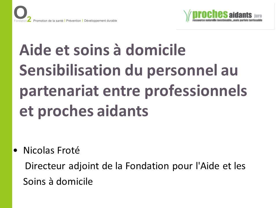 Aide et soins à domicile Sensibilisation du personnel au partenariat entre professionnels et proches aidants Nicolas Froté Directeur adjoint de la Fon