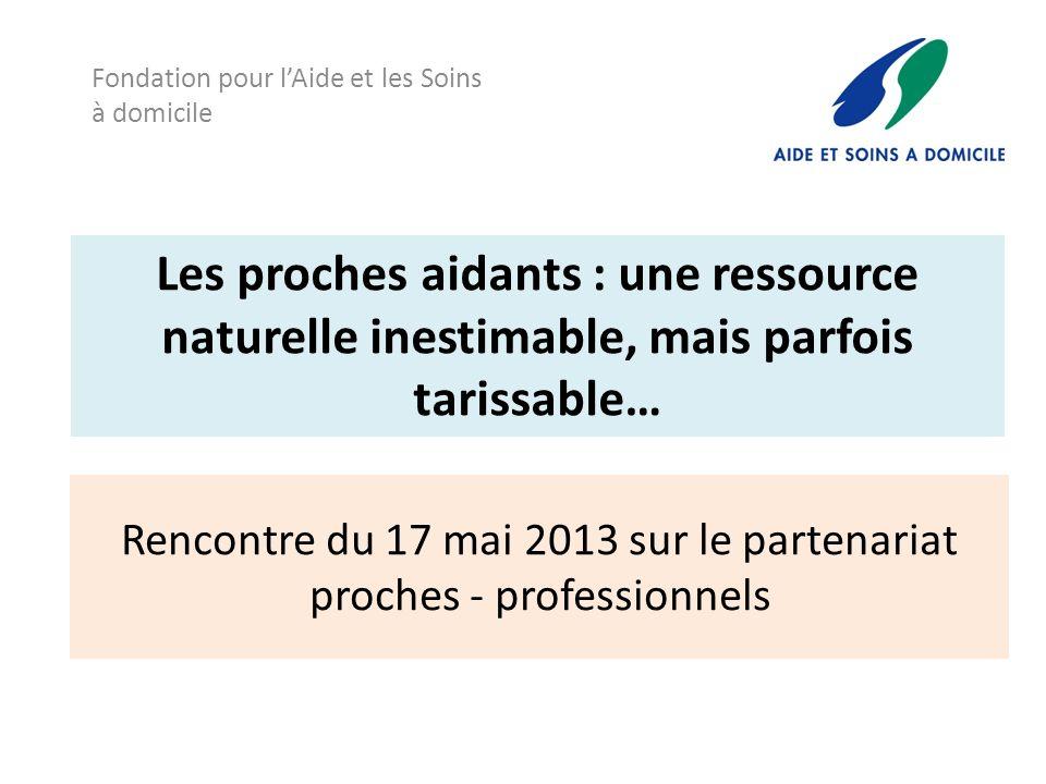 Rencontre du 17 mai 2013 sur le partenariat proches - professionnels Fondation pour lAide et les Soins à domicile Les proches aidants : une ressource