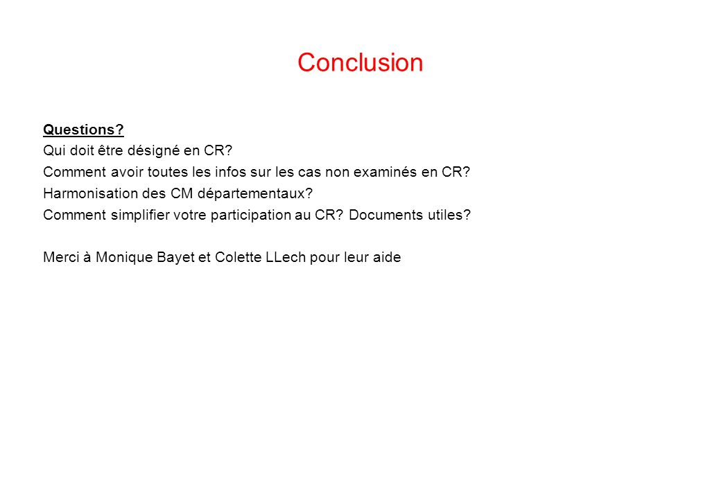 Conclusion Questions? Qui doit être désigné en CR? Comment avoir toutes les infos sur les cas non examinés en CR? Harmonisation des CM départementaux?