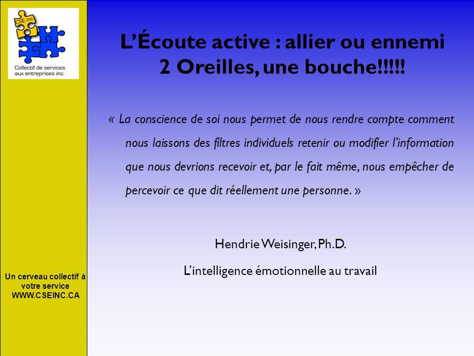 Un cerveau collectif à votre service WWW.CSEINC.CA LÉcoute active : allier ou ennemi 2 Oreilles, une bouche!!!!! « La conscience de soi nous permet de