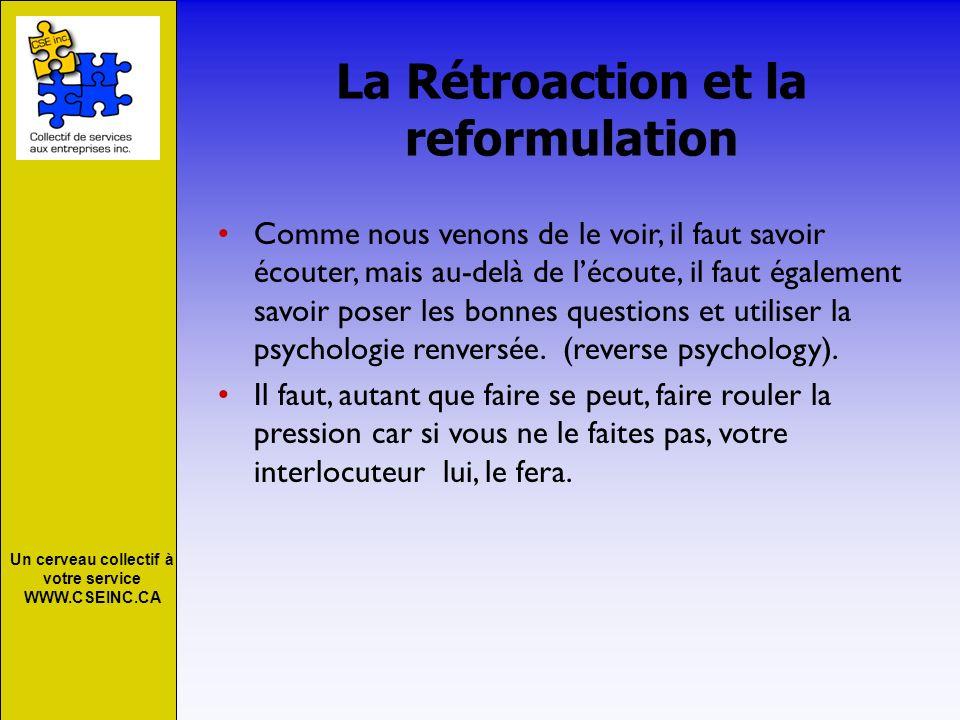 Un cerveau collectif à votre service WWW.CSEINC.CA La Rétroaction et la reformulation Comme nous venons de le voir, il faut savoir écouter, mais au-de