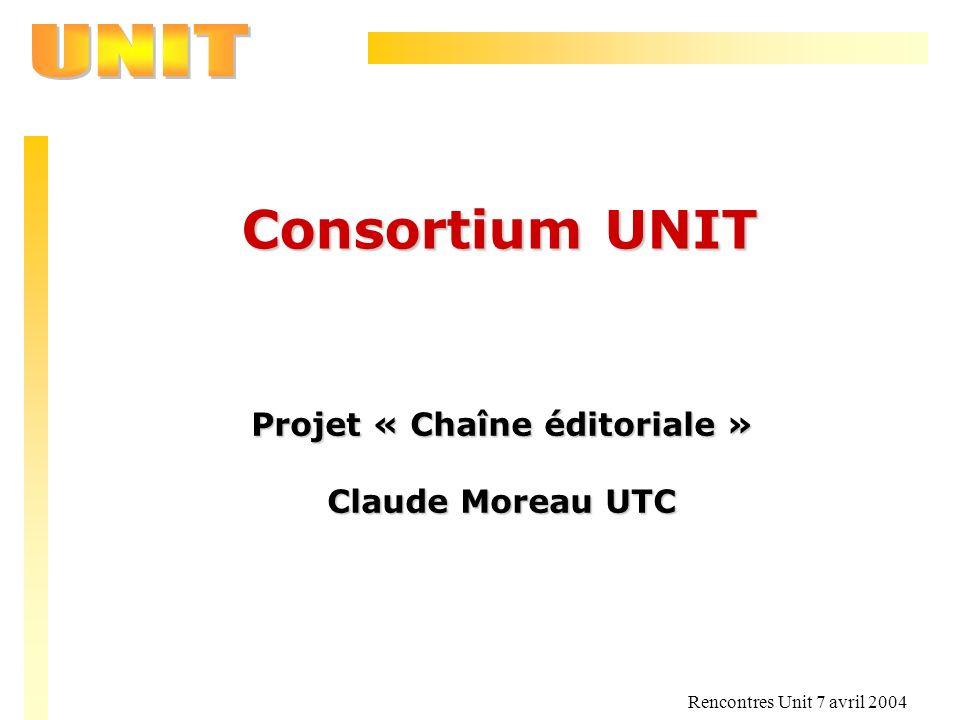 Rencontres Unit 7 avril 2004 Consortium UNIT Projet « Chaîne éditoriale » Claude Moreau UTC