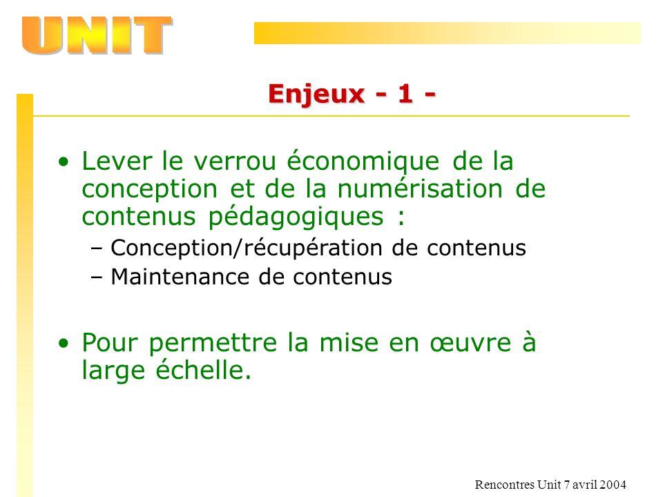 Rencontres Unit 7 avril 2004 Enjeux - 1 - Lever le verrou économique de la conception et de la numérisation de contenus pédagogiques : –Conception/réc