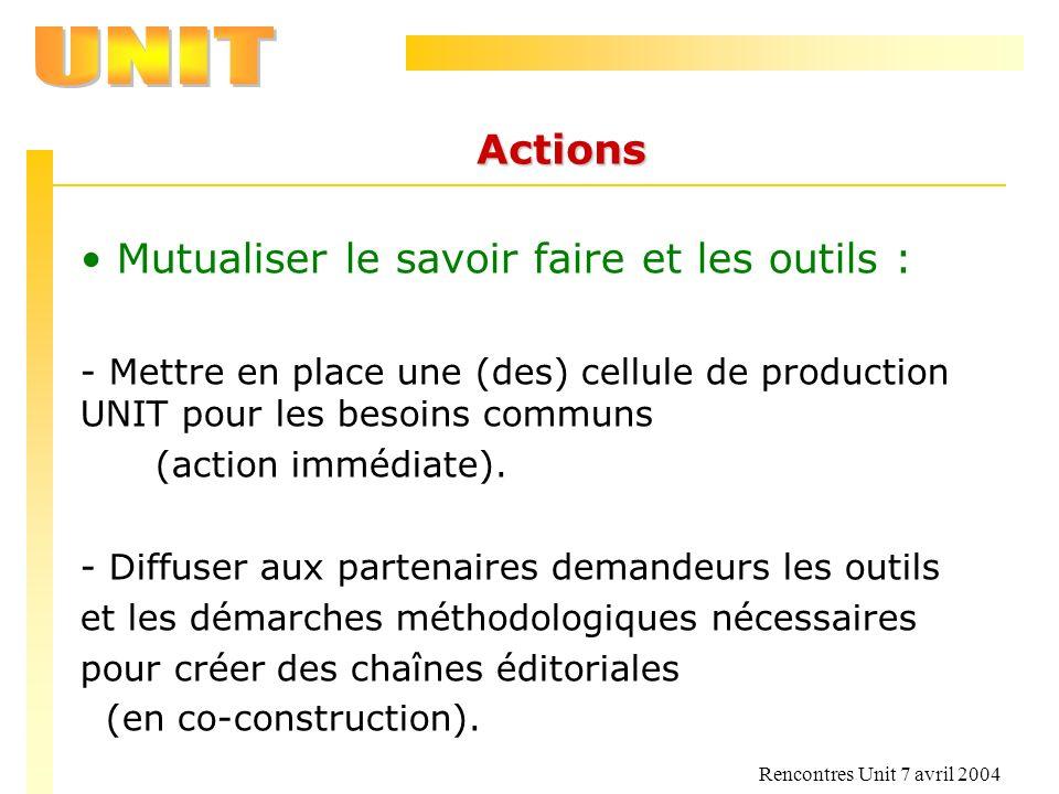 Rencontres Unit 7 avril 2004 Actions Mutualiser le savoir faire et les outils : - Mettre en place une (des) cellule de production UNIT pour les besoin